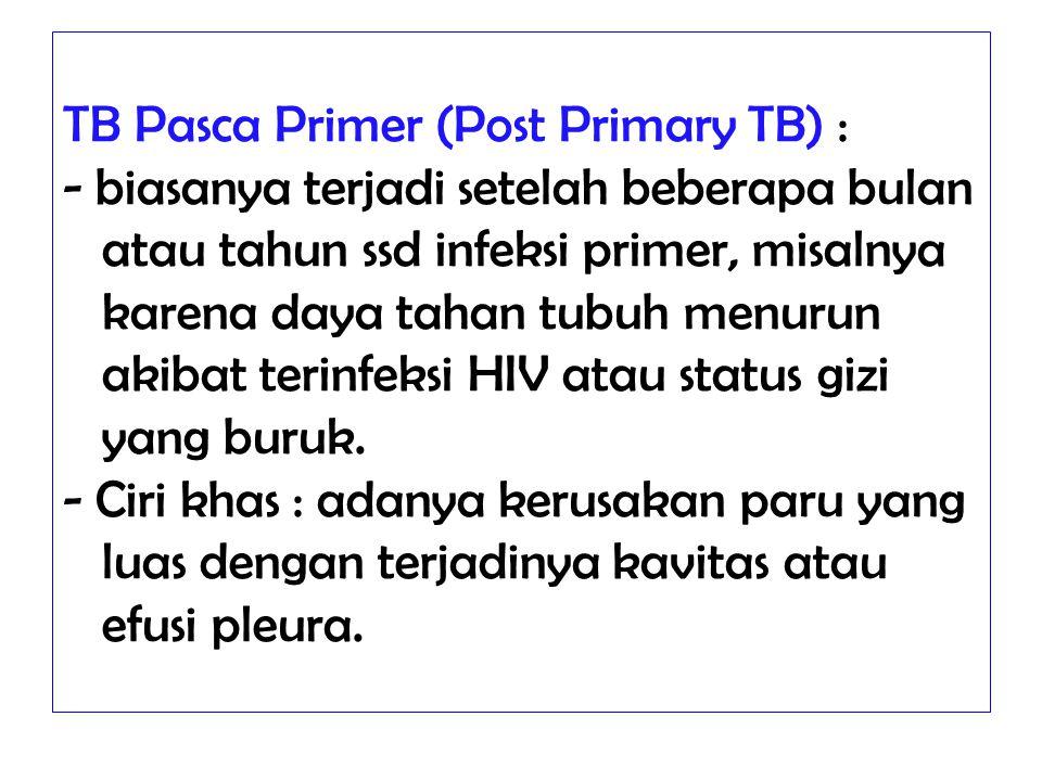 TB Pasca Primer (Post Primary TB) : - biasanya terjadi setelah beberapa bulan atau tahun ssd infeksi primer, misalnya karena daya tahan tubuh menurun akibat terinfeksi HIV atau status gizi yang buruk.