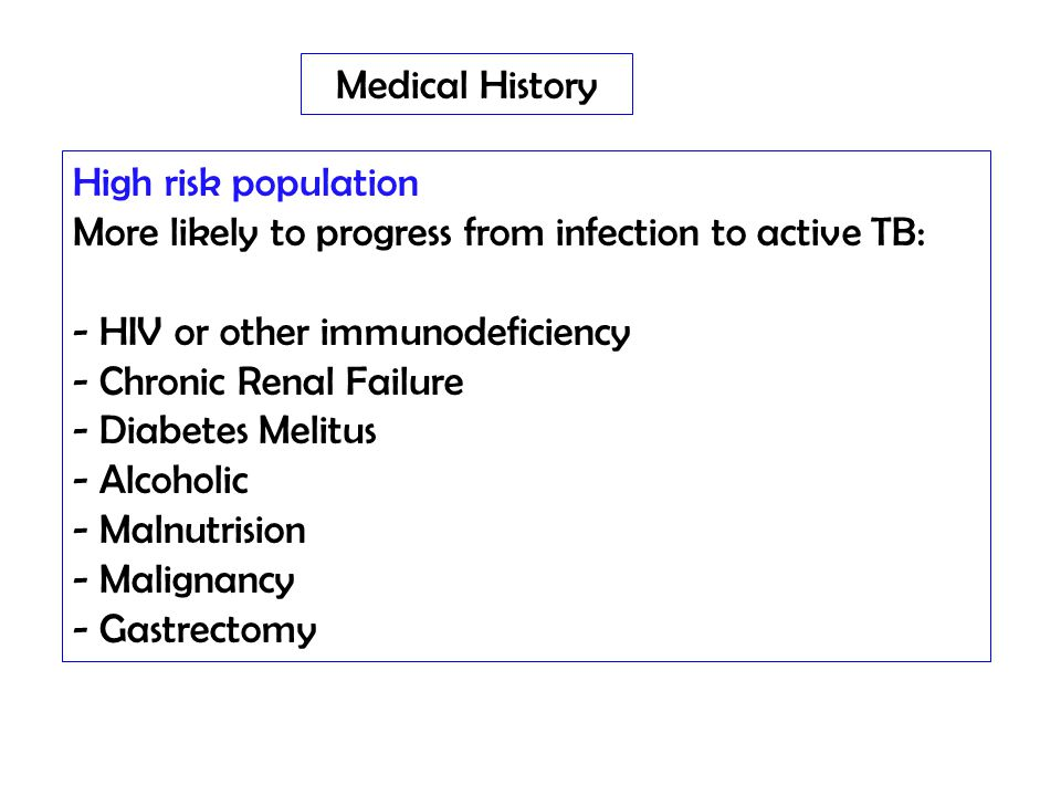 Medical History High risk population. More likely to progress from infection to active TB: HIV or other immunodeficiency.