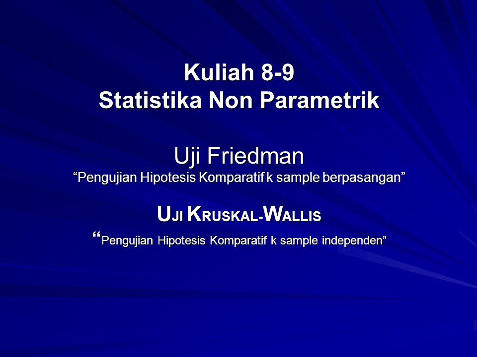 Kuliah 8-9 Statistika Non Parametrik Uji Friedman Pengujian Hipotesis Komparatif k sample berpasangan UJI KRUSKAL-WALLIS Pengujian Hipotesis Komparatif k sample independen