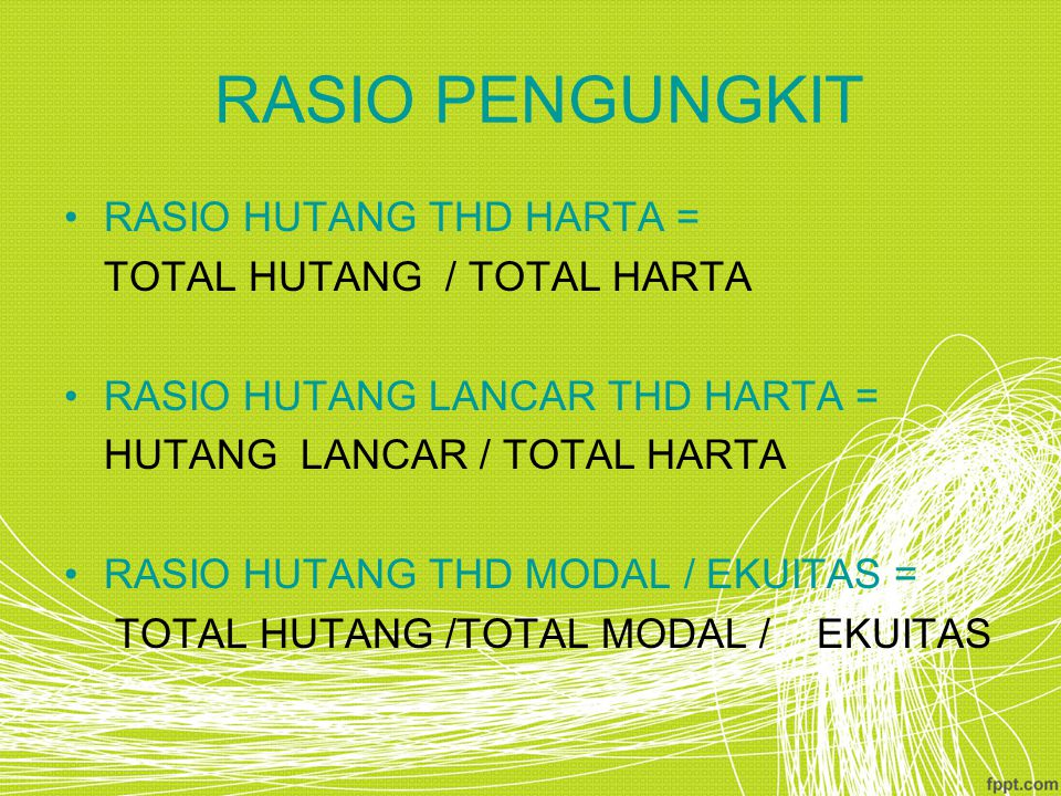 RASIO PENGUNGKIT RASIO HUTANG THD HARTA = TOTAL HUTANG / TOTAL HARTA