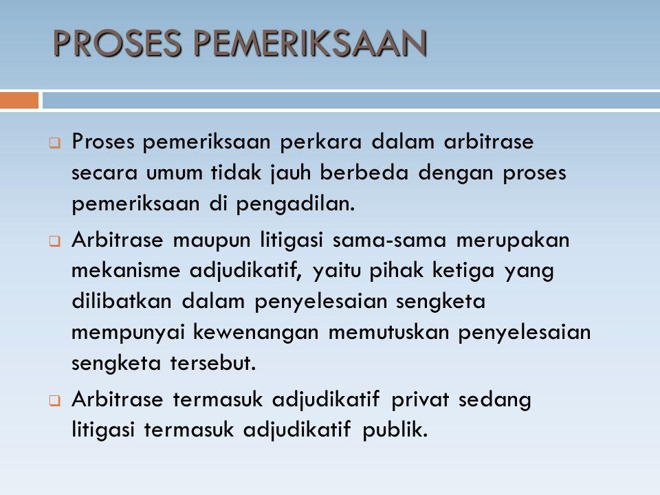 PROSES PEMERIKSAAN Proses pemeriksaan perkara dalam arbitrase secara umum tidak jauh berbeda dengan proses pemeriksaan di pengadilan.