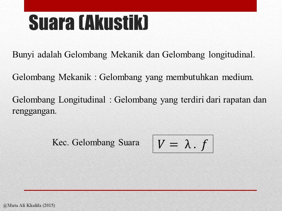 Suara (Akustik) Bunyi adalah Gelombang Mekanik dan Gelombang longitudinal. Gelombang Mekanik : Gelombang yang membutuhkan medium.