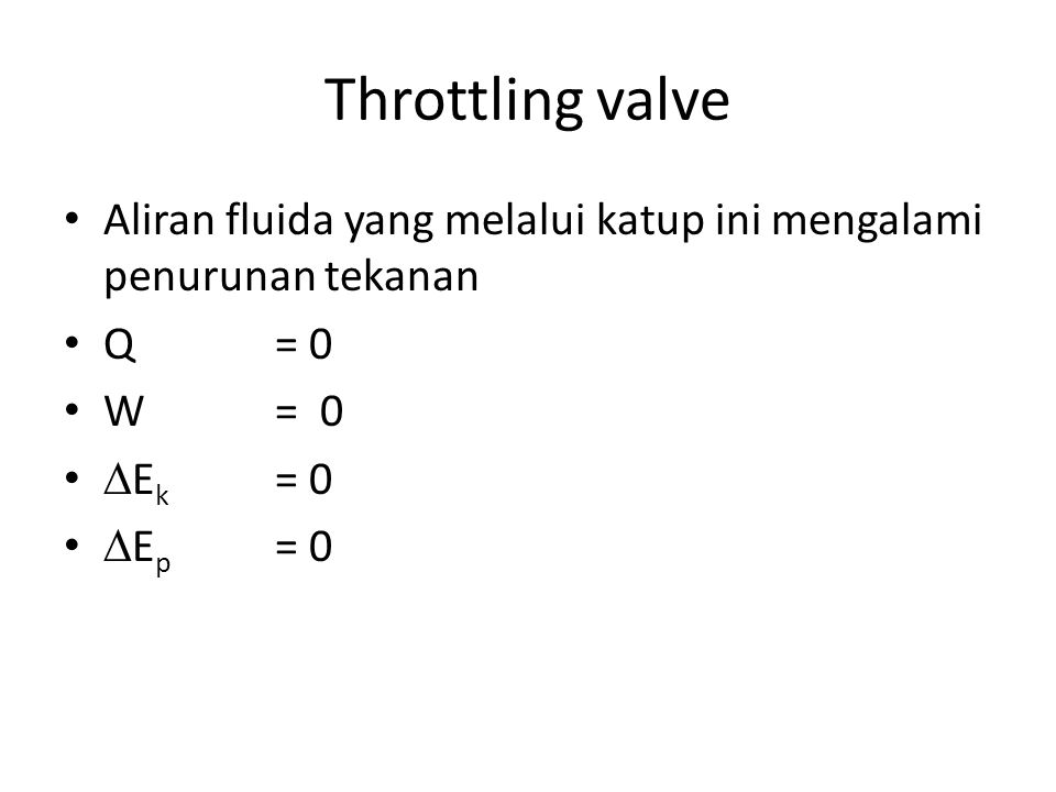 Throttling valve Aliran fluida yang melalui katup ini mengalami penurunan tekanan. Q = 0. W = 0.