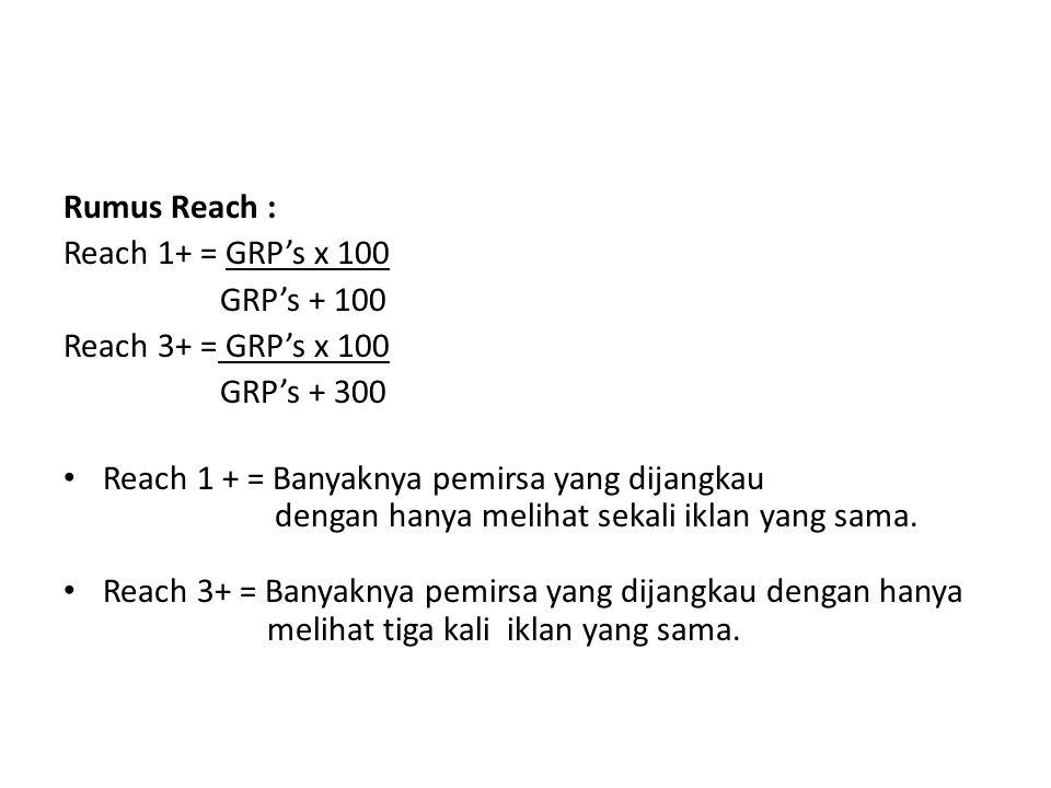 Rumus Reach : Reach 1+ = GRP's x 100. GRP's + 100. Reach 3+ = GRP's x 100. GRP's + 300. Reach 1 + = Banyaknya pemirsa yang dijangkau.
