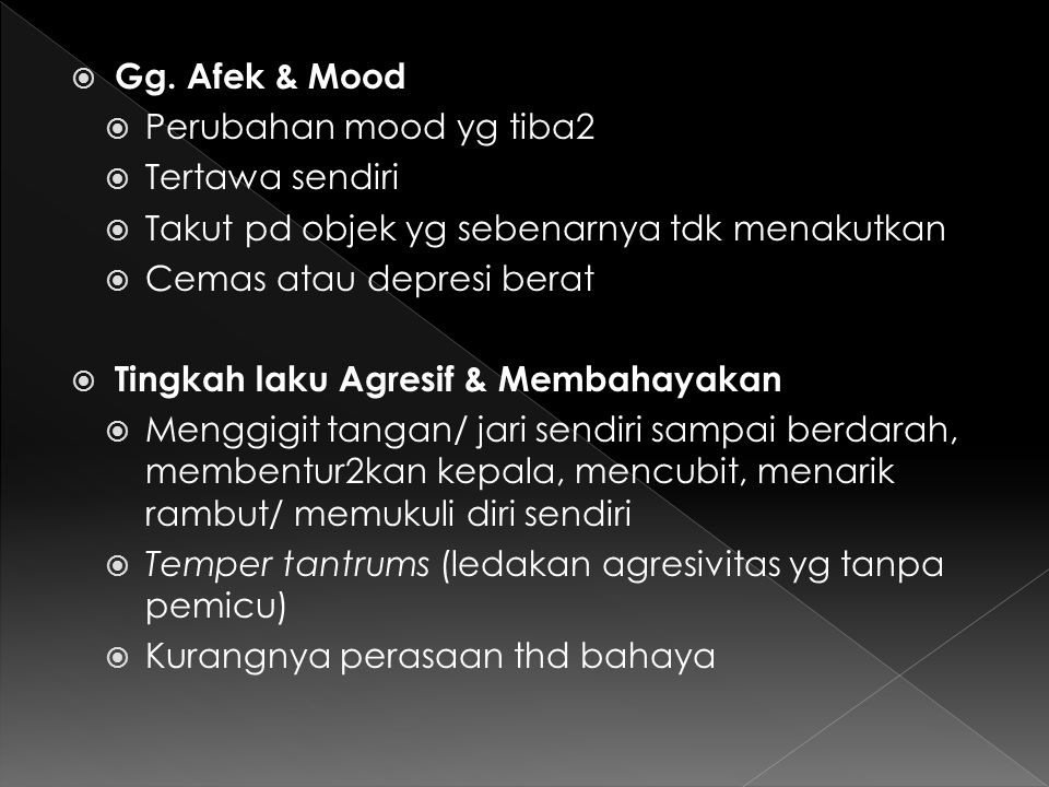 Gg. Afek & Mood Perubahan mood yg tiba2. Tertawa sendiri. Takut pd objek yg sebenarnya tdk menakutkan.