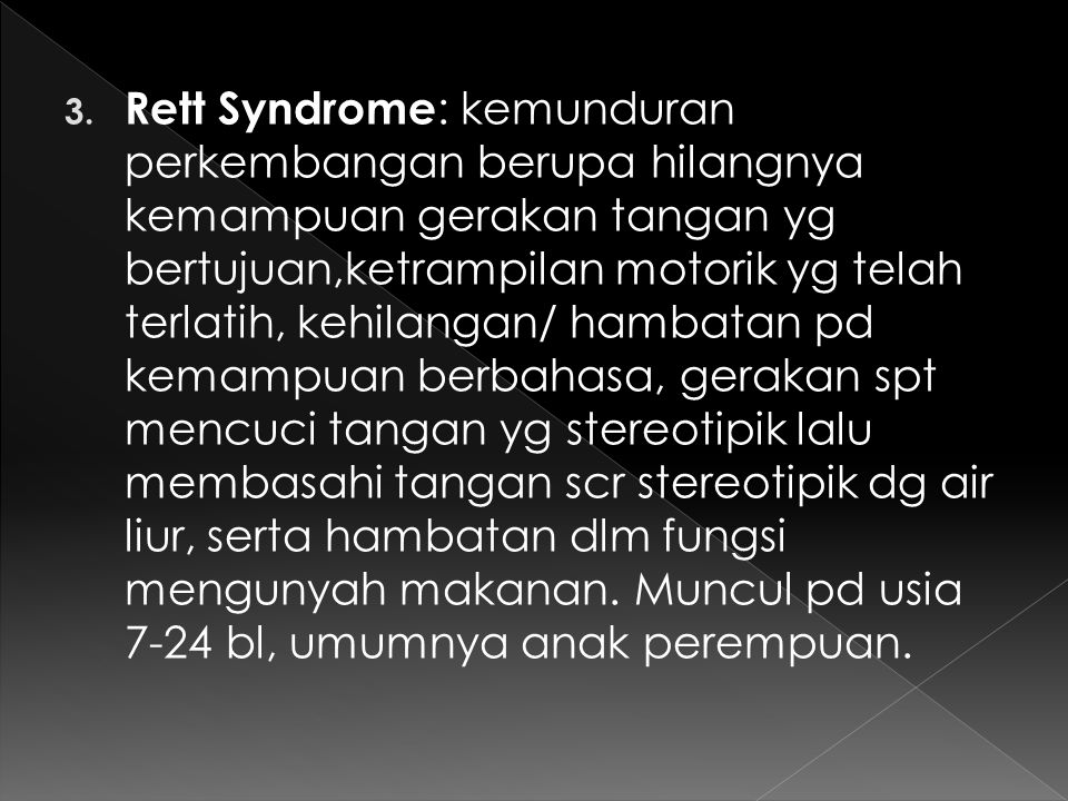 Rett Syndrome: kemunduran perkembangan berupa hilangnya kemampuan gerakan tangan yg bertujuan,ketrampilan motorik yg telah terlatih, kehilangan/ hambatan pd kemampuan berbahasa, gerakan spt mencuci tangan yg stereotipik lalu membasahi tangan scr stereotipik dg air liur, serta hambatan dlm fungsi mengunyah makanan.