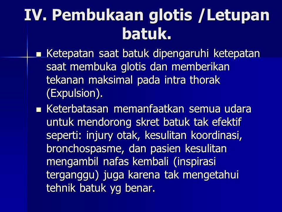IV. Pembukaan glotis /Letupan batuk.