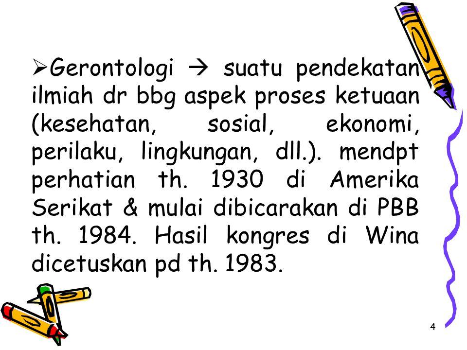 Gerontologi  suatu pendekatan ilmiah dr bbg aspek proses ketuaan (kesehatan, sosial, ekonomi, perilaku, lingkungan, dll.).