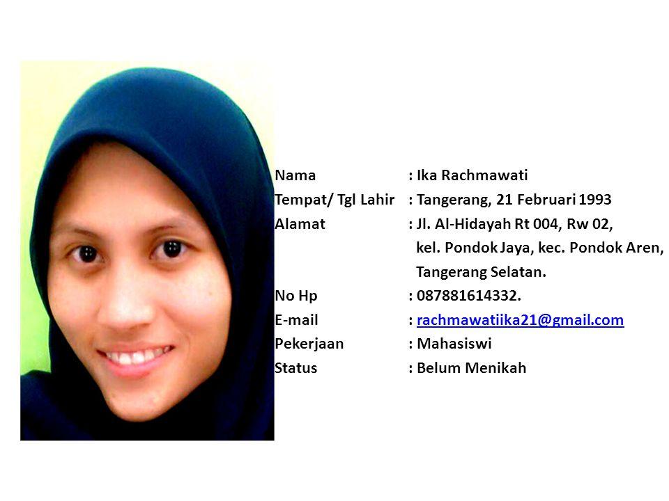 Nama : Ika Rachmawati Tempat/ Tgl Lahir : Tangerang, 21 Februari 1993. Alamat : Jl. Al-Hidayah Rt 004, Rw 02,