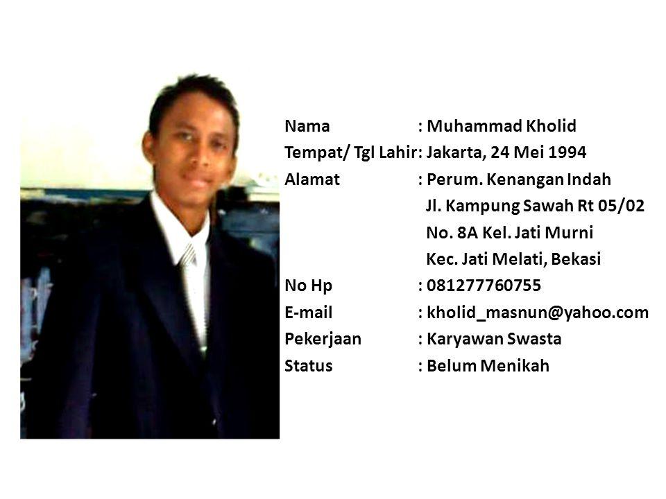 Nama : Muhammad Kholid Tempat/ Tgl Lahir : Jakarta, 24 Mei 1994. Alamat : Perum. Kenangan Indah.