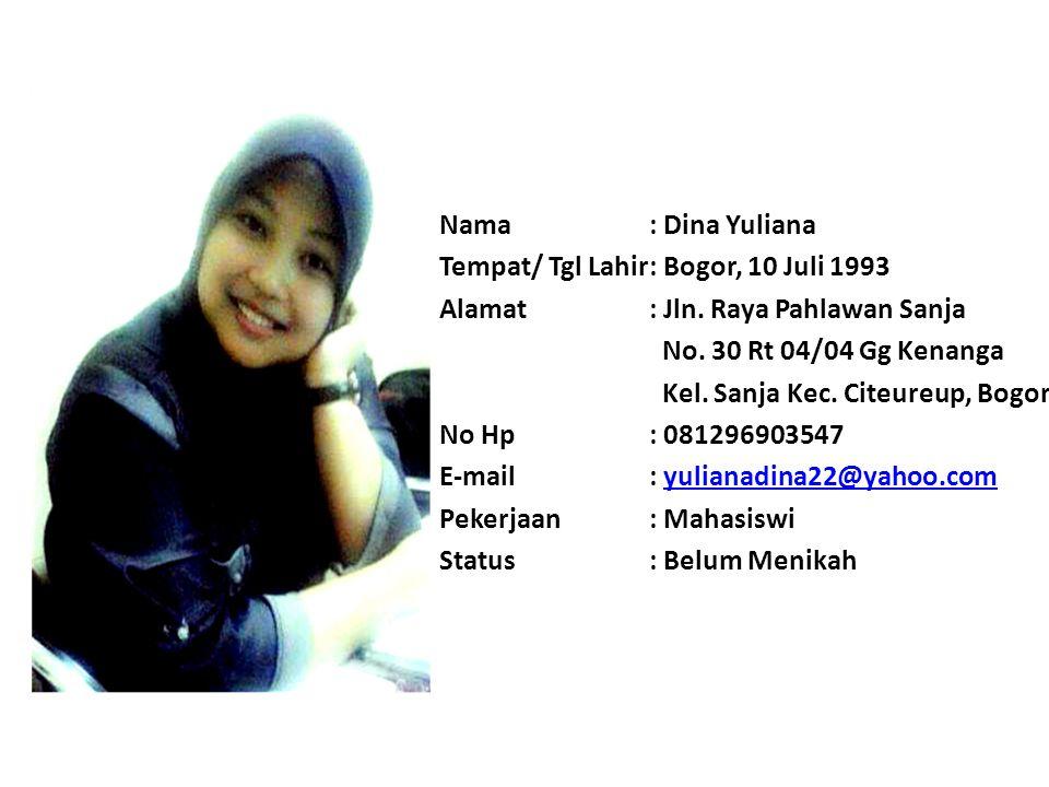 Nama : Dina Yuliana Tempat/ Tgl Lahir : Bogor, 10 Juli 1993. Alamat : Jln. Raya Pahlawan Sanja. No. 30 Rt 04/04 Gg Kenanga.