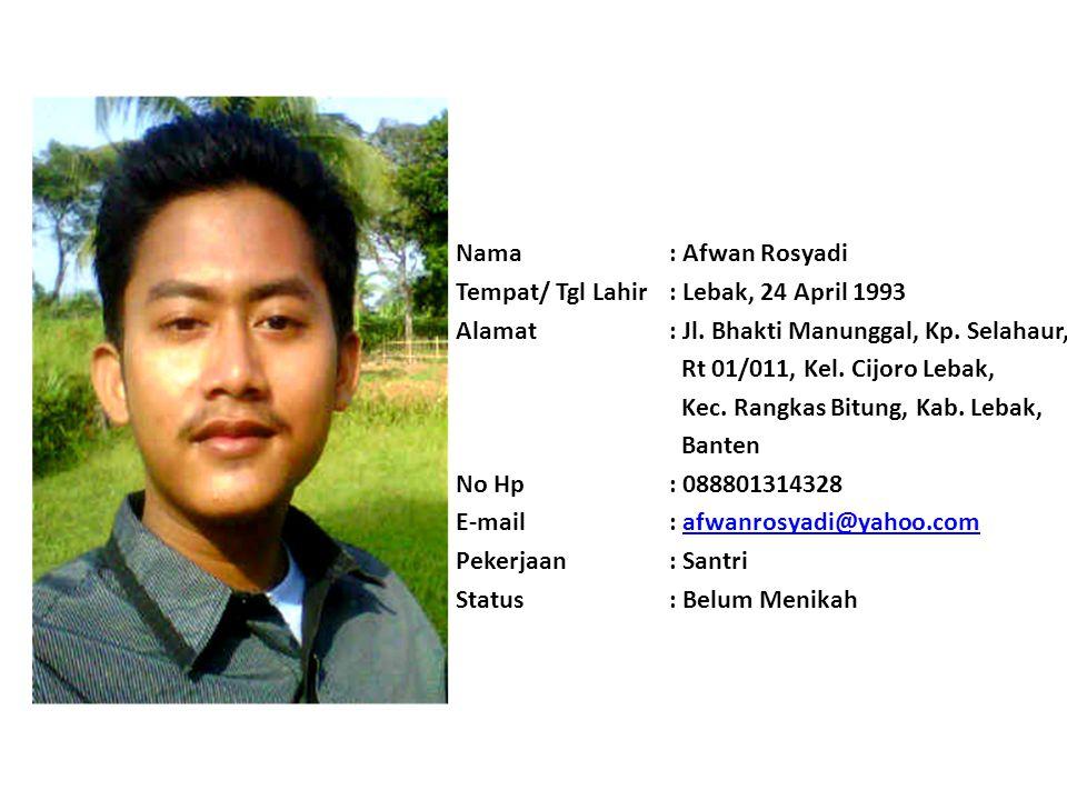 Nama : Afwan Rosyadi Tempat/ Tgl Lahir : Lebak, 24 April 1993. Alamat : Jl. Bhakti Manunggal, Kp. Selahaur,