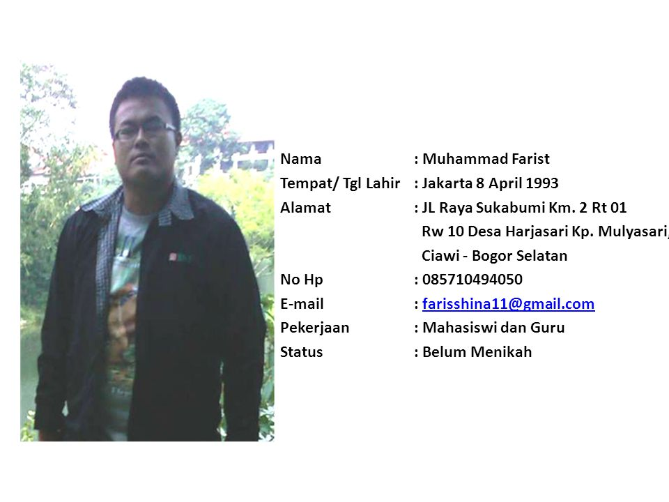 Nama : Muhammad Farist Tempat/ Tgl Lahir : Jakarta 8 April 1993. Alamat : JL Raya Sukabumi Km. 2 Rt 01.