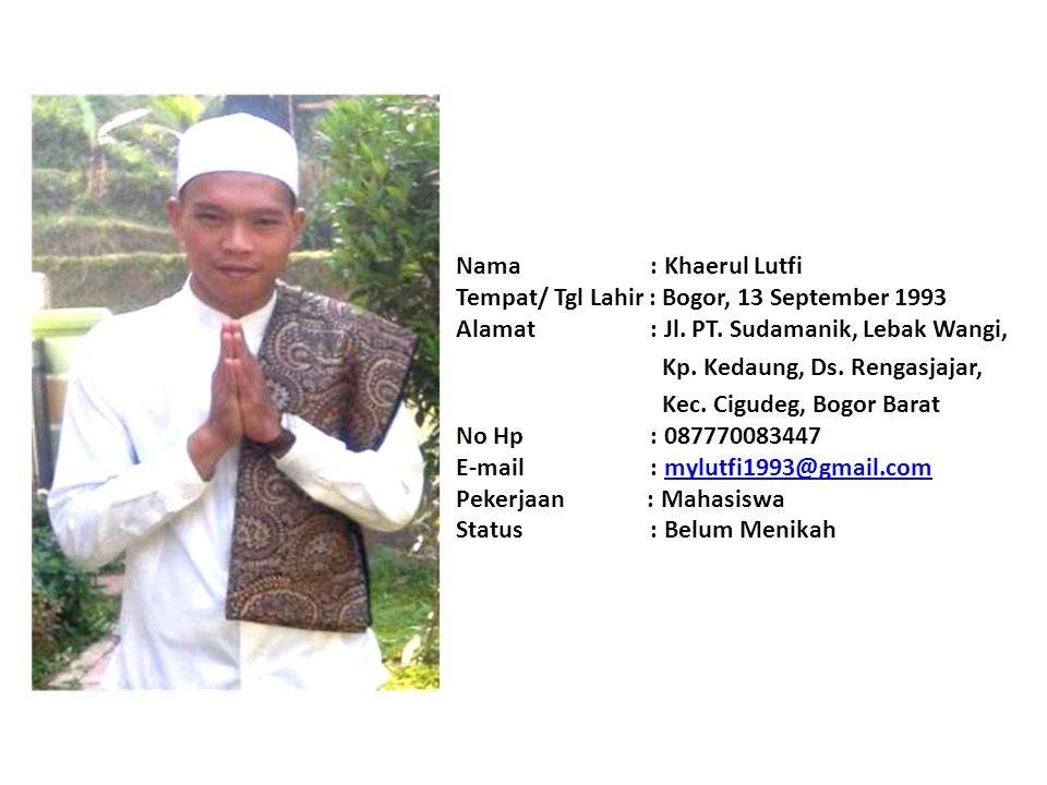 Nama : Khaerul Lutfi Tempat/ Tgl Lahir : Bogor, 13 September 1993 Alamat : Jl. PT. Sudamanik, Lebak Wangi,