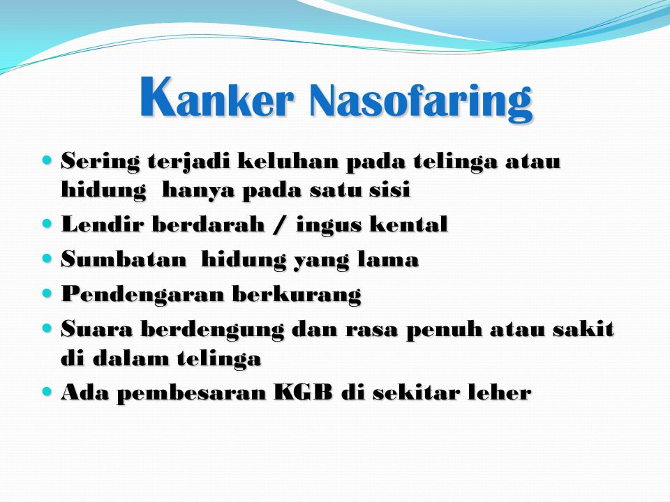 Kanker Nasofaring Sering terjadi keluhan pada telinga atau hidung hanya pada satu sisi. Lendir berdarah / ingus kental.