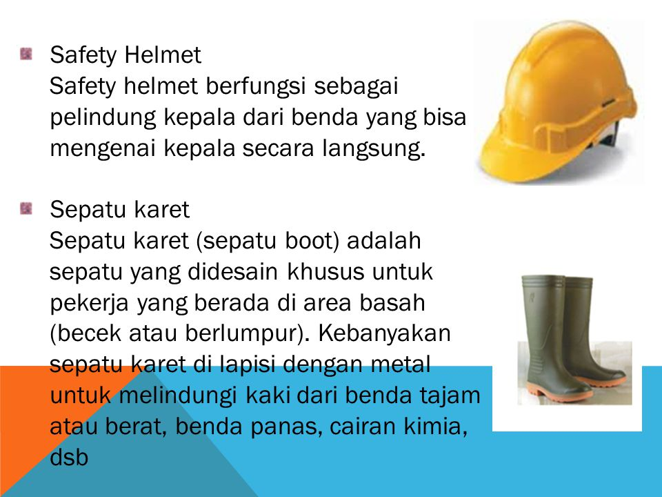 Safety Helmet Safety helmet berfungsi sebagai pelindung kepala dari benda yang bisa mengenai kepala secara langsung.