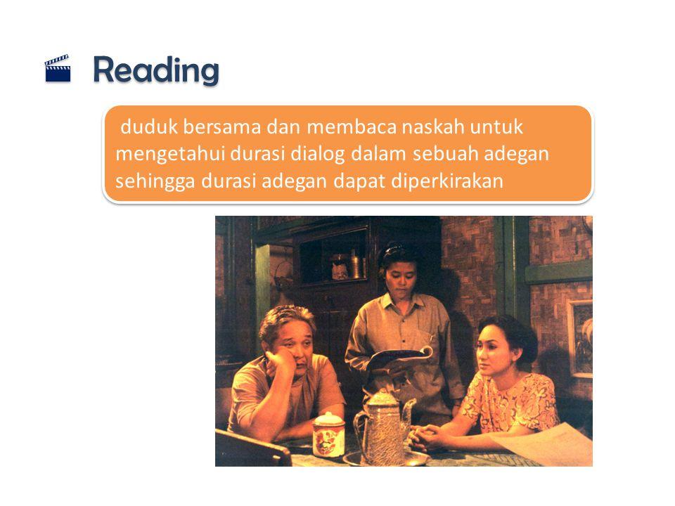 Reading duduk bersama dan membaca naskah untuk mengetahui durasi dialog dalam sebuah adegan sehingga durasi adegan dapat diperkirakan.
