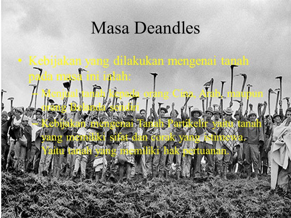 Masa Deandles Kebijakan yang dilakukan mengenai tanah pada masa ini ialah: Menjual tanah kepada orang Cina, Arab, maupun orang Belanda sendiri.