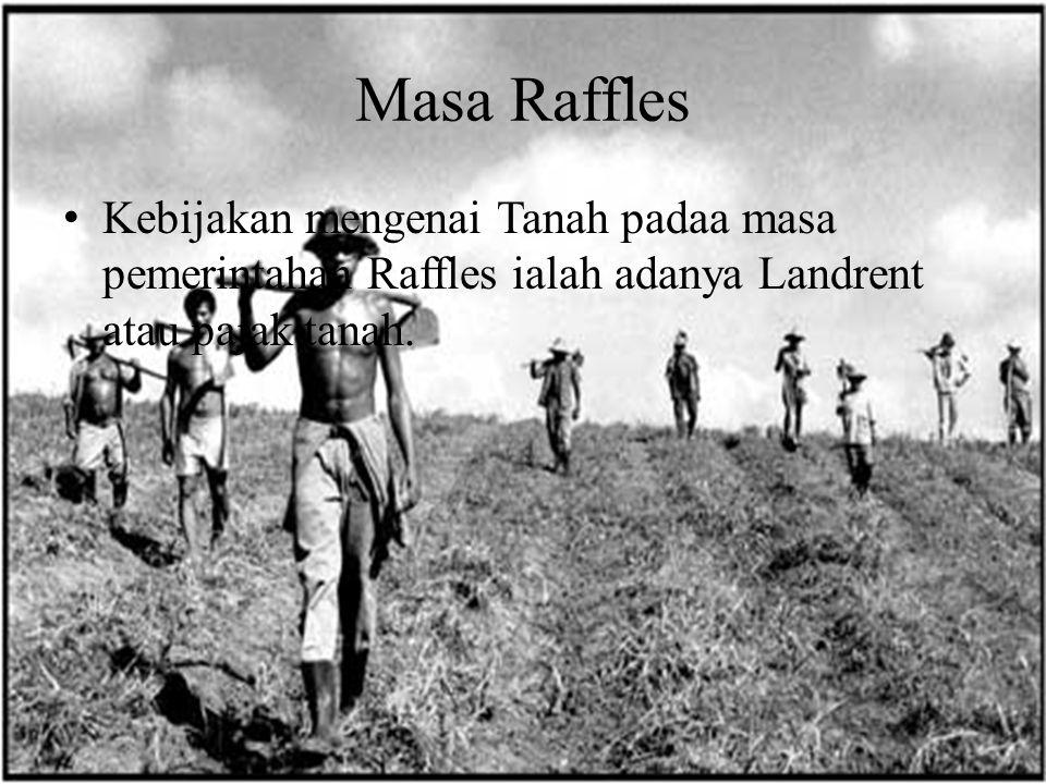 Masa Raffles Kebijakan mengenai Tanah padaa masa pemerintahan Raffles ialah adanya Landrent atau pajak tanah.