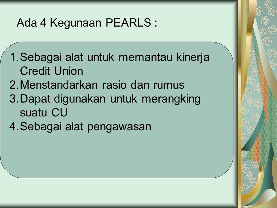 Ada 4 Kegunaan PEARLS : Sebagai alat untuk memantau kinerja Credit Union. Menstandarkan rasio dan rumus.