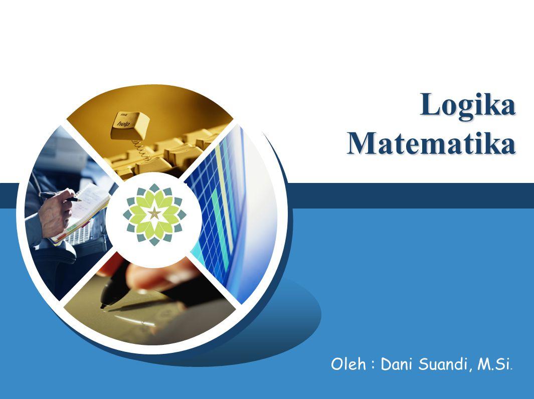 Logika Matematika Oleh : Dani Suandi, M.Si. KELOMPOK I