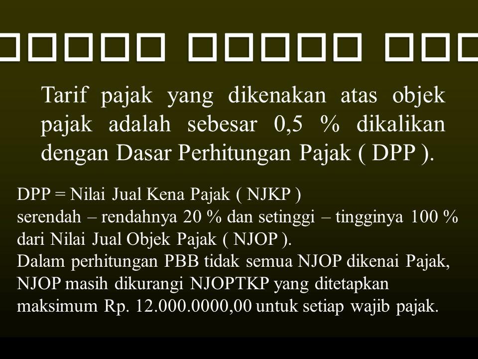 TARIF PAJAK PBB Tarif pajak yang dikenakan atas objek pajak adalah sebesar 0,5 % dikalikan dengan Dasar Perhitungan Pajak ( DPP ).