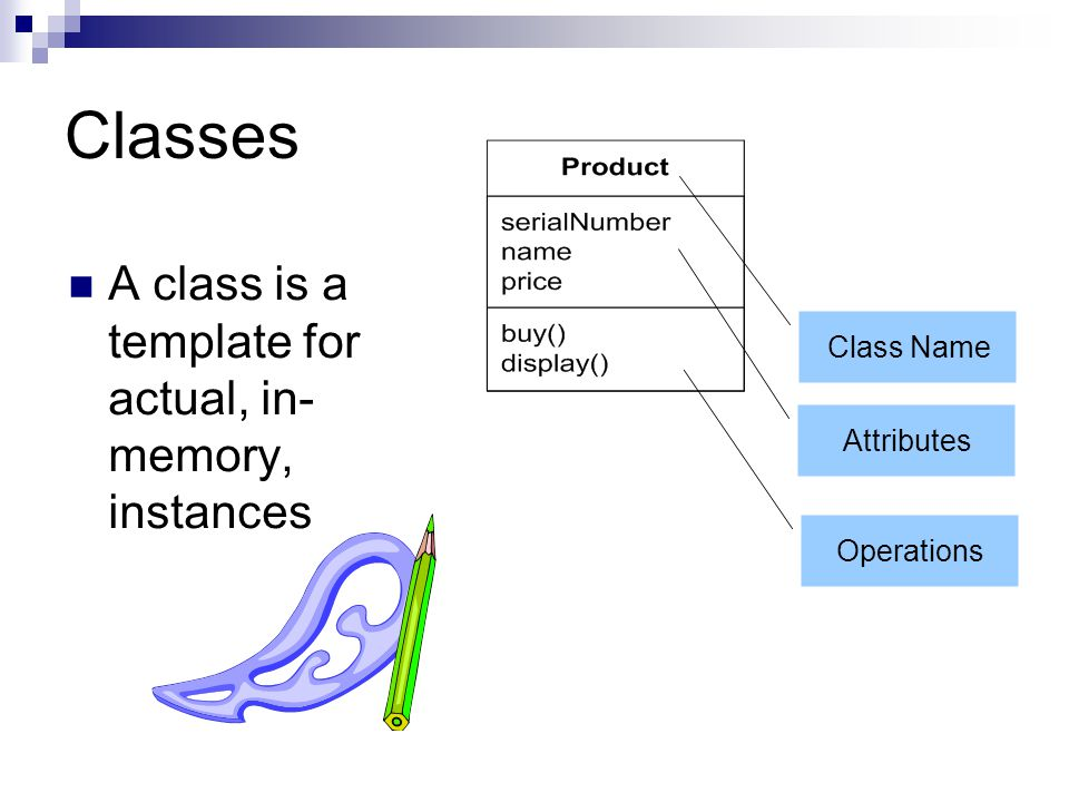 Classes A class is a template for actual, in-memory, instances
