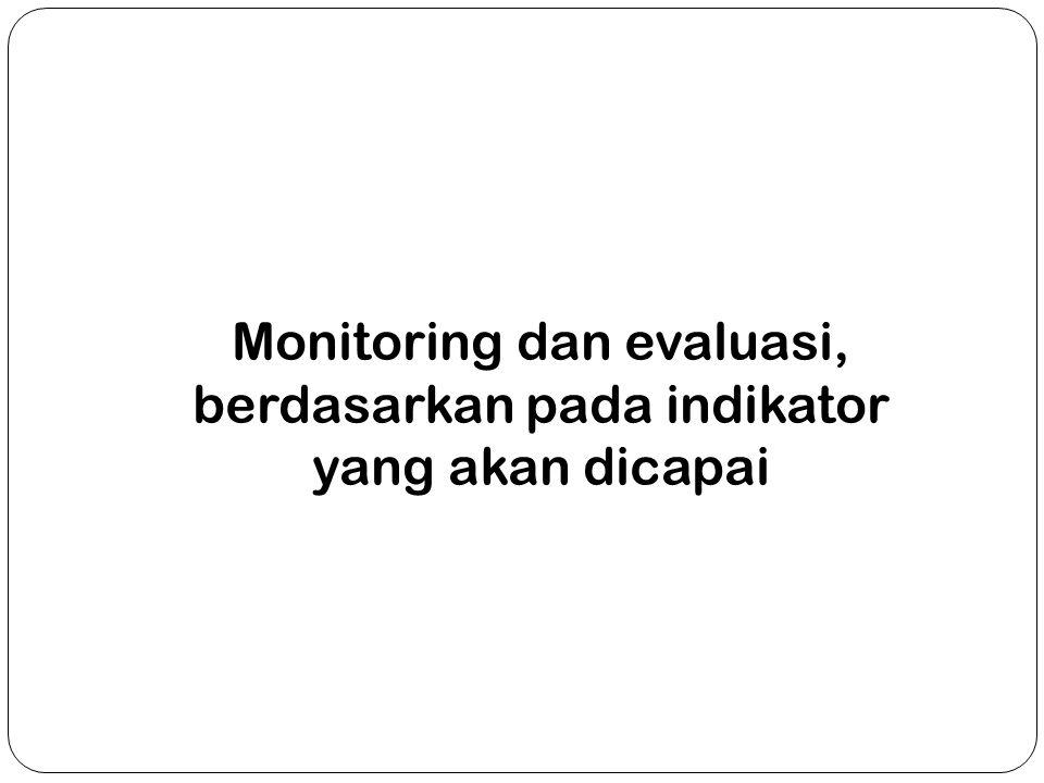 Monitoring dan evaluasi, berdasarkan pada indikator yang akan dicapai