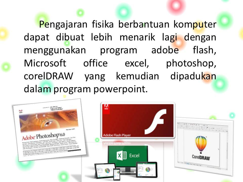 Pengajaran fisika berbantuan komputer dapat dibuat lebih menarik lagi dengan menggunakan program adobe flash, Microsoft office excel, photoshop, corelDRAW yang kemudian dipadukan dalam program powerpoint.
