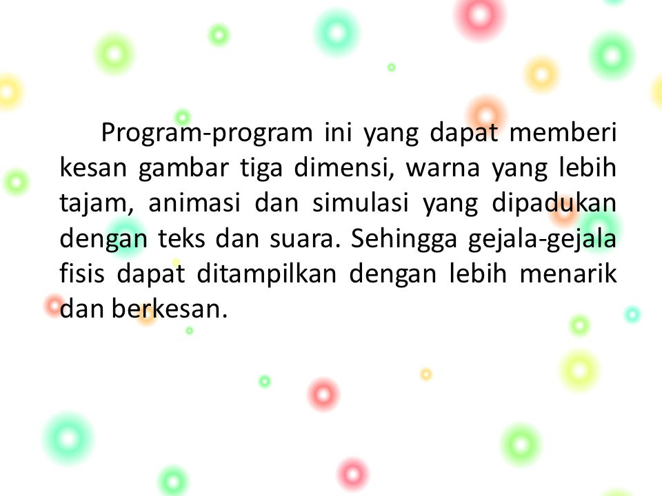 Program-program ini yang dapat memberi kesan gambar tiga dimensi, warna yang lebih tajam, animasi dan simulasi yang dipadukan dengan teks dan suara.