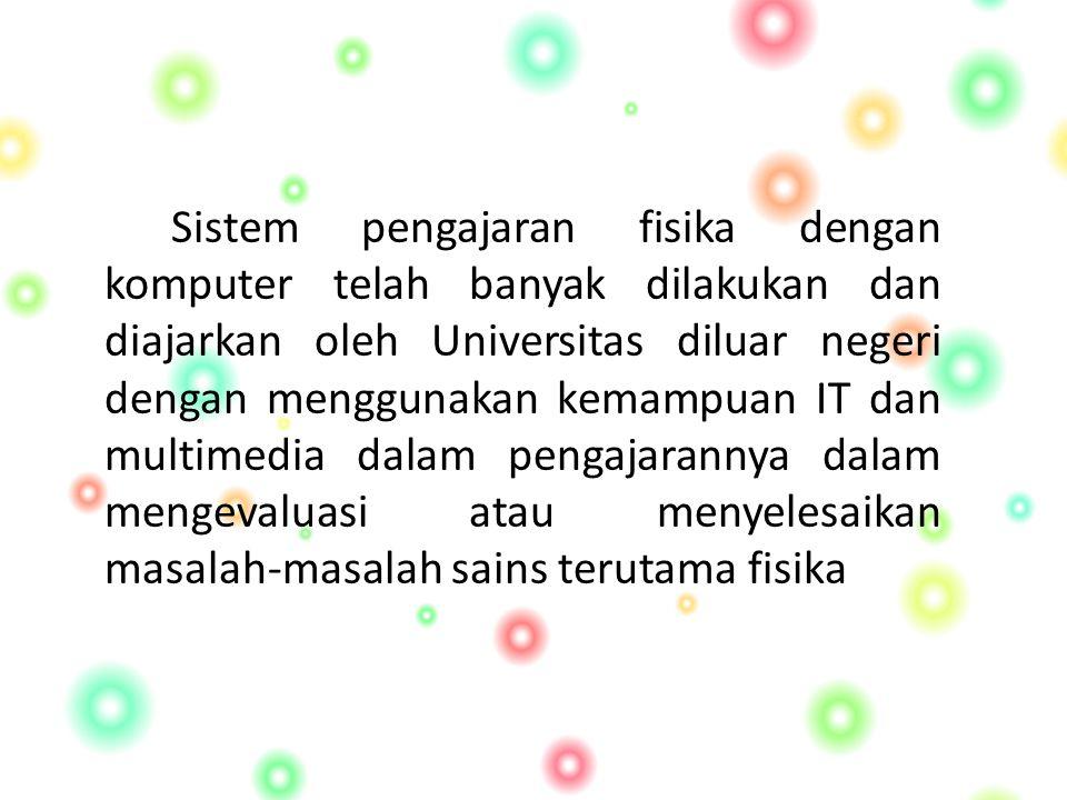 Sistem pengajaran fisika dengan komputer telah banyak dilakukan dan diajarkan oleh Universitas diluar negeri dengan menggunakan kemampuan IT dan multimedia dalam pengajarannya dalam mengevaluasi atau menyelesaikan masalah-masalah sains terutama fisika