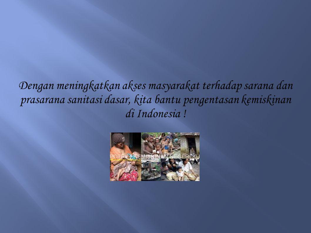 Dengan meningkatkan akses masyarakat terhadap sarana dan prasarana sanitasi dasar, kita bantu pengentasan kemiskinan di Indonesia !