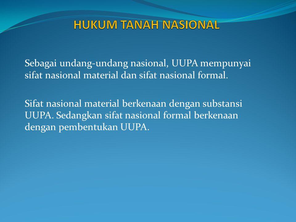 HUKUM TANAH NASIONAL Sebagai undang-undang nasional, UUPA mempunyai sifat nasional material dan sifat nasional formal.