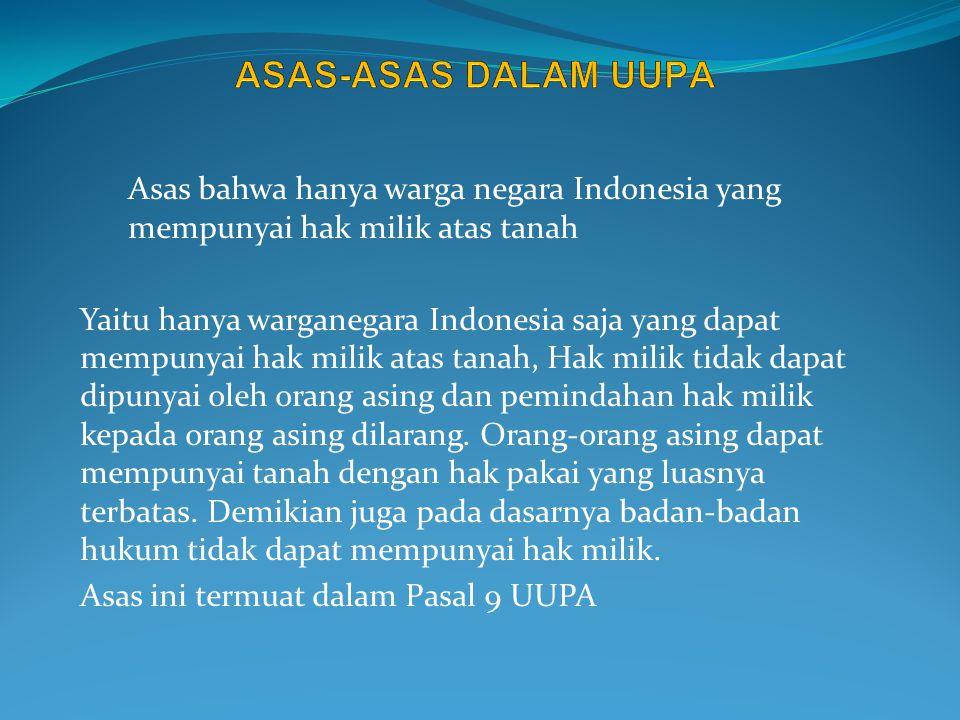 ASAS-ASAS DALAM UUPA Asas bahwa hanya warga negara Indonesia yang mempunyai hak milik atas tanah.