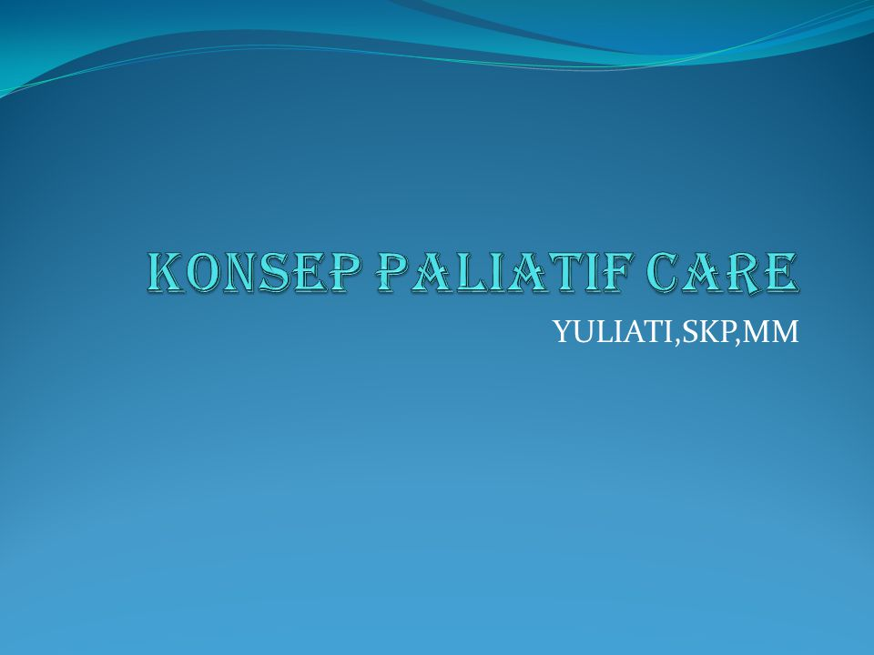 KONSEP PALIATIF CARE YULIATI,SKP,MM