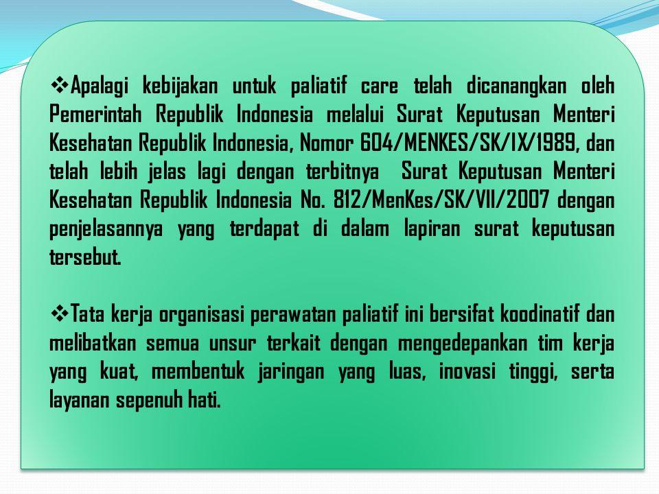 Apalagi kebijakan untuk paliatif care telah dicanangkan oleh Pemerintah Republik Indonesia melalui Surat Keputusan Menteri Kesehatan Republik Indonesia, Nomor 604/MENKES/SK/IX/1989, dan telah lebih jelas lagi dengan terbitnya Surat Keputusan Menteri Kesehatan Republik Indonesia No. 812/MenKes/SK/VII/2007 dengan penjelasannya yang terdapat di dalam lapiran surat keputusan tersebut.