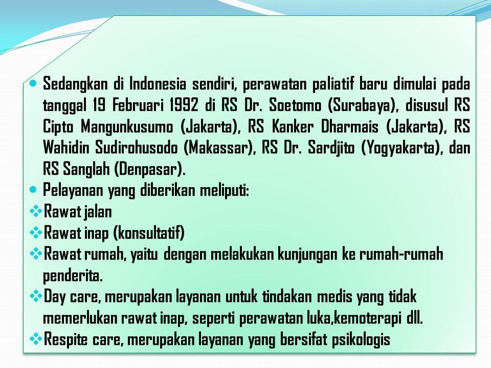 Sedangkan di Indonesia sendiri, perawatan paliatif baru dimulai pada tanggal 19 Februari 1992 di RS Dr. Soetomo (Surabaya), disusul RS Cipto Mangunkusumo (Jakarta), RS Kanker Dharmais (Jakarta), RS Wahidin Sudirohusodo (Makassar), RS Dr. Sardjito (Yogyakarta), dan RS Sanglah (Denpasar).