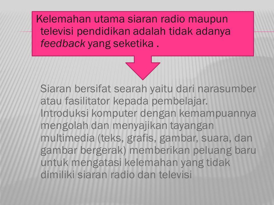 Kelemahan utama siaran radio maupun televisi pendidikan adalah tidak adanya feedback yang seketika .