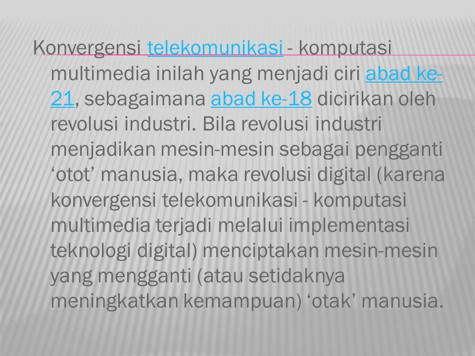 Konvergensi telekomunikasi - komputasi multimedia inilah yang menjadi ciri abad ke-21, sebagaimana abad ke-18 dicirikan oleh revolusi industri.