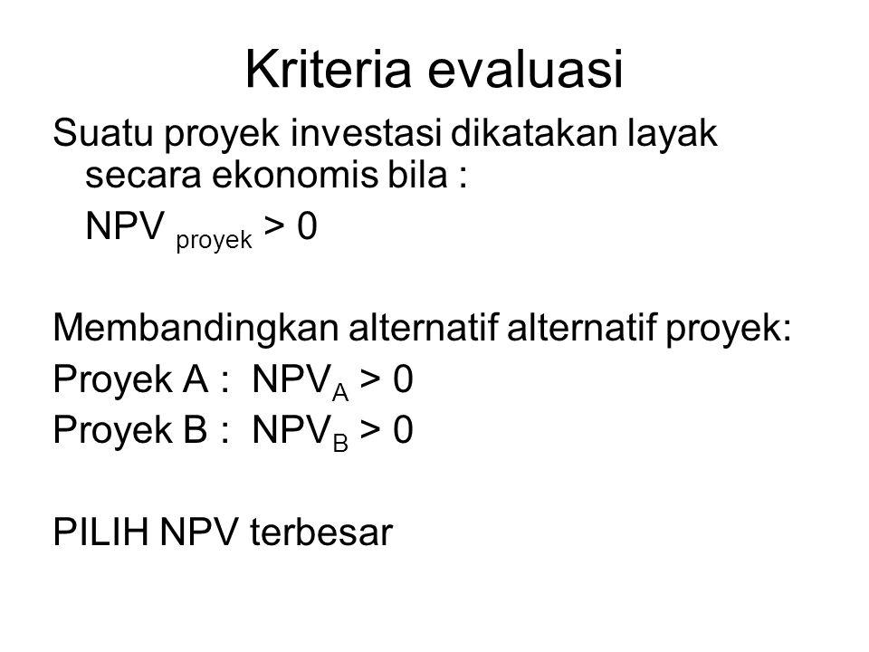 Kriteria evaluasi Suatu proyek investasi dikatakan layak secara ekonomis bila : NPV proyek > 0. Membandingkan alternatif alternatif proyek: