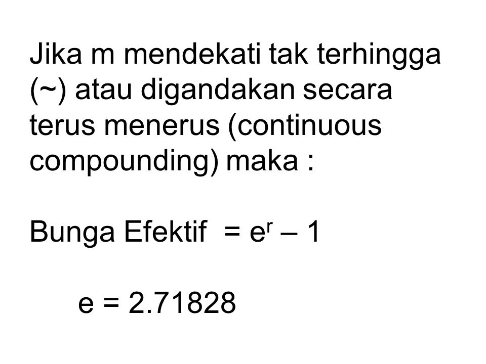 Jika m mendekati tak terhingga (~) atau digandakan secara terus menerus (continuous compounding) maka : Bunga Efektif = er – 1 e = 2.71828