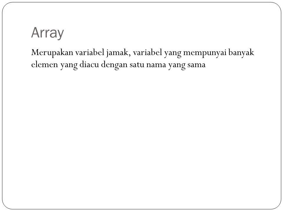 Array Merupakan variabel jamak, variabel yang mempunyai banyak elemen yang diacu dengan satu nama yang sama.