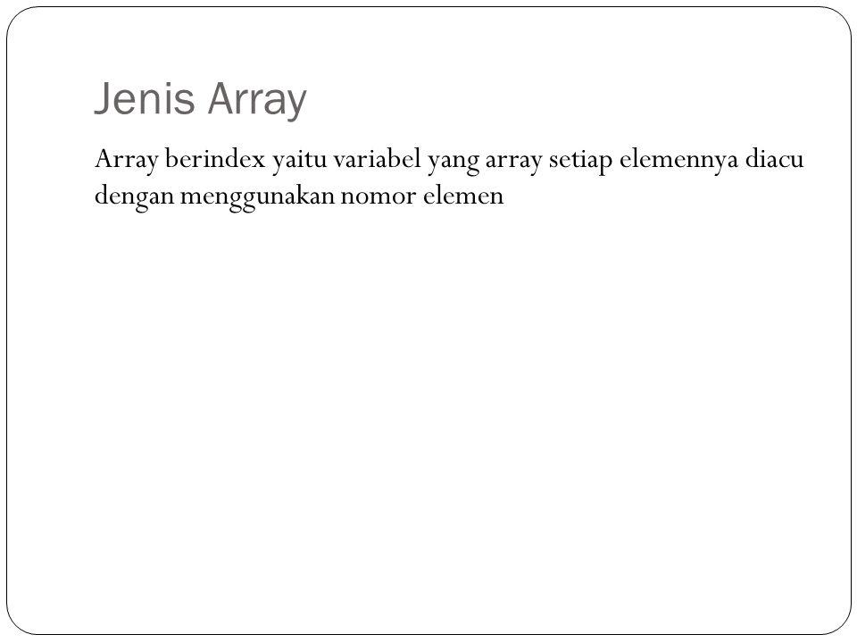 Jenis Array Array berindex yaitu variabel yang array setiap elemennya diacu dengan menggunakan nomor elemen.