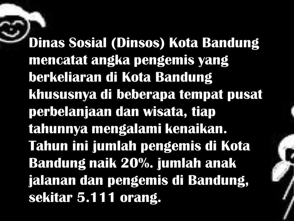 Dinas Sosial (Dinsos) Kota Bandung mencatat angka pengemis yang berkeliaran di Kota Bandung khususnya di beberapa tempat pusat perbelanjaan dan wisata, tiap tahunnya mengalami kenaikan.