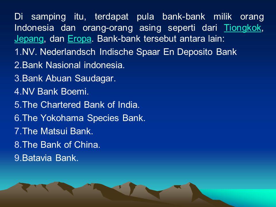 Di samping itu, terdapat pula bank-bank milik orang Indonesia dan orang-orang asing seperti dari Tiongkok, Jepang, dan Eropa. Bank-bank tersebut antara lain: