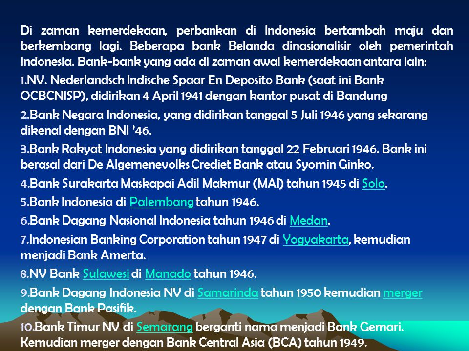 Di zaman kemerdekaan, perbankan di Indonesia bertambah maju dan berkembang lagi. Beberapa bank Belanda dinasionalisir oleh pemerintah Indonesia. Bank-bank yang ada di zaman awal kemerdekaan antara lain: