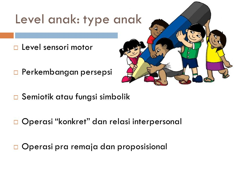 Level anak: type anak Level sensori motor Perkembangan persepsi