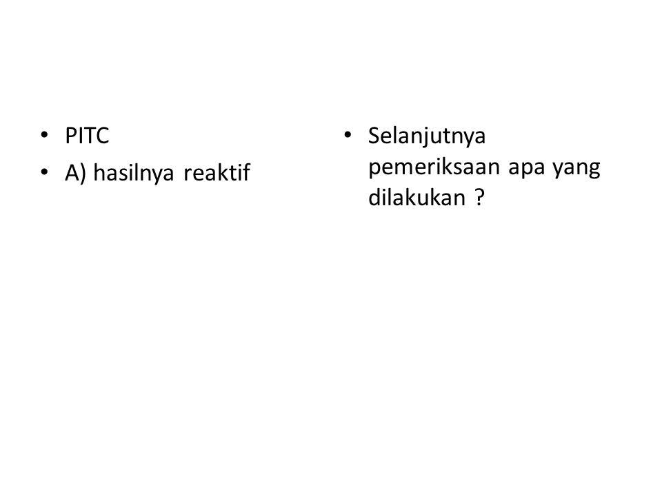 PITC A) hasilnya reaktif Selanjutnya pemeriksaan apa yang dilakukan