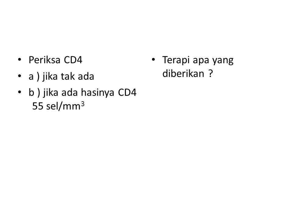 Periksa CD4 a ) jika tak ada b ) jika ada hasinya CD4 55 sel/mm3 Terapi apa yang diberikan