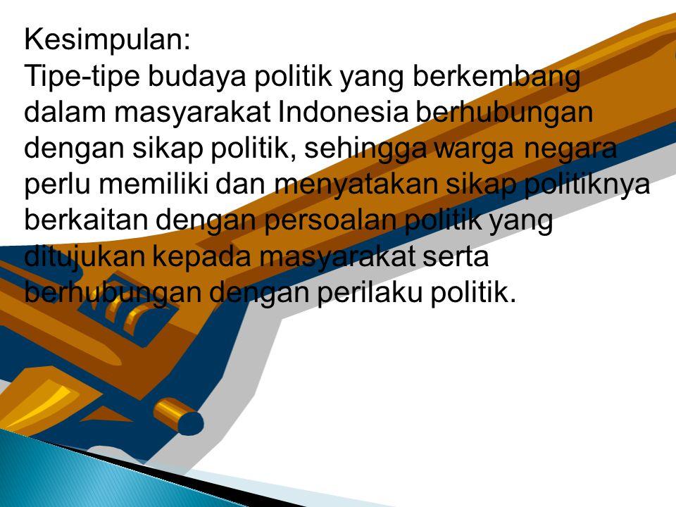 Kesimpulan: Tipe-tipe budaya politik yang berkembang. dalam masyarakat Indonesia berhubungan. dengan sikap politik, sehingga warga negara.